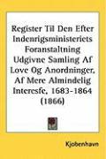 Register Til Den Efter Indenrigsministeriets Foranstaltning Udgivne Samling AF Love Og Anordninger, AF Mere Almindelig Interesfe, 1683-1864 (1866) - Kjobenhavn