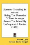 Summer Traveling in Iceland: Being the Narrative of Two Journeys Across the Island by Unfrequented Routes (1882) - Coles, John M.