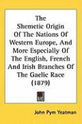 The Shemetic Origin of the Nations of Western Europe, and More Especially of the English, French and Irish Branches of the Gaelic Race (1879) - Yeatman, John Pym