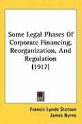 Some Legal Phases of Corporate Financing, Reorganization, and Regulation (1917) - Stetson, Francis Lynde; Byrne, James; Cravath, Paul D.