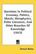 Questions in Political Economy, Politics, Morals, Metaphysics, Polite Literature, and Other Branches of Knowledge (1823) - Bailey, Samuel