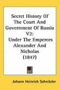 Secret History of the Court and Government of Russia V2: Under the Emperors Alexander and Nicholas (1847) - Schnitzler, Johann Heinrich