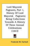 Lord Mayors[ Pageants, Part 1, History of Lord Mayors[ Pageants: Being Collections Towards a History of These Annual Celebrations (1843) - Fairholt, Frederick W.