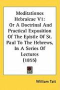Meditationes Hebraicae V1: Or a Doctrinal and Practical Exposition of the Epistle of St. Paul to the Hebrews, in a Series of Lectures (1855) - Tait, William