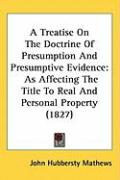 A Treatise on the Doctrine of Presumption and Presumptive Evidence: As Affecting the Title to Real and Personal Property (1827) - Mathews, John Hubbersty
