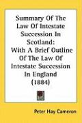 Summary of the Law of Intestate Succession in Scotland: With a Brief Outline of the Law of Intestate Succession in England (1884) - Cameron, Peter Hay