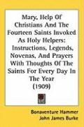 Mary, Help of Christians and the Fourteen Saints Invoked as Holy Helpers: Instructions, Legends, Novenas, and Prayers with Thoughts of the Saints for