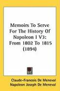 Memoirs to Serve for the History of Napoleon I V3: From 1802 to 1815 (1894) - De Meneval, Claude-Francois