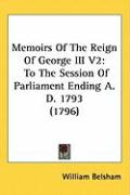Memoirs of the Reign of George III V2: To the Session of Parliament Ending A. D. 1793 (1796) - Belsham, William