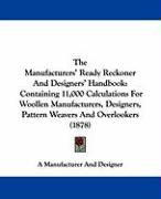 The Manufacturers' Ready Reckoner and Designers' Handbook: Containing 11,000 Calculations for Woollen Manufacturers, Designers, Pattern Weavers and Ov - Manufacturer & Designer