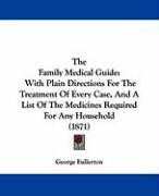 The Family Medical Guide: With Plain Directions for the Treatment of Every Case, and a List of the Medicines Required for Any Household (1871) - Fullerton, George