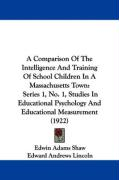A  Comparison of the Intelligence and Training of School Children in a Massachusetts Town: Series 1, No. 1, Studies in Educational Psychology and Edu - Shaw, Edwin Adams; Lincoln, Edward Andrews