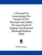 A Proposal for Concentrating the Termini of the Newcastle and Carlisle, the Great North of England, and Proposed Edinburgh Railways (1836) - Grainger, Richard