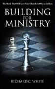 Building for Ministry: The Book That Will Save Your Church 1,000's of Dollars - White, Richard C.