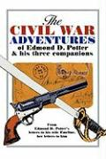 The Civil War Adventures of Edmond D. Potter & His Three Companions: From Edmond D. Potter's Letters to His Wife Emeline, Her Letters to Him - Mead Blakeslee, Helen; Potter, Edmond D.