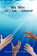 We Win by Our Worship - Campbell, Gwendolyn M.