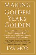 Making the Golden Years Golden: Resources and Sources of Information to Guide You in Making the Right Decisions for Living Better, Healthier, Independ - Mor, Eva