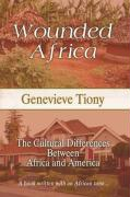 Wounded Africa: The Cultural Differences Between Africa and America - Tiony, Genevieve