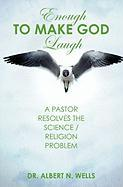 Enough to Make God Laugh - Wells, Albert N.