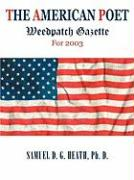 The American Poet: Weedpatch Gazette for 2003 - Heath, Ph. D. Samuel D. G.