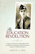 The Education Revolution: A Salute to the American G I Bill of Rights of 1944 - The Golden Era in Education for Mexican Americans - A Memoir of - Roel, Virgilio G.