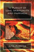 In Pursuit of Love, Spirituality and Happiness - Audhya, Gita