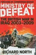The Ministry of Defeat: The British in Iraq 2003-2009 - North, Richard