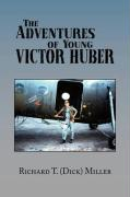 The Adventures of Young Victor Huber - Richard T. (Dick) Miller, T. (Dick) Mill; Miller, Richard T.; Richard T. (Dick) Miller