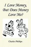 I Love Money, But Does Money Love Me? - Phillips, Charles