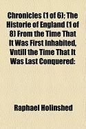 Chronicles (1 of 6); The Historie of England (1 of 8) from the Time That It Was First Inhabited, Vntill the Time That It Was Last Conquered - Holinshed, Raphael