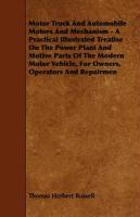 Motor Truck and Automobile Motors and Mechanism - A Practical Illustrated Treatise on the Power Plant and Motive Parts of the Modern Motor Vehicle, fo - Russell, Thomas Herbert; Colton, Buel Preston