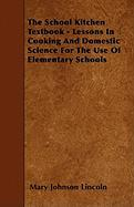 The School Kitchen Textbook - Lessons in Cooking and Domestic Science for the Use of Elementary Schools - Lincoln, Mary Johnson