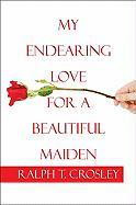 My Endearing Love for a Beautiful Maiden - Crosley, Ralph T.
