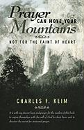 Prayer Can Move Your Mountains: Not for the Faint of Heart - Keim, Charles F.
