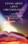 Living Above Life's Circumstances: Today's Failure-Tomorrow's Opportunity - Clinton, John L. , Jr.