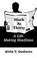 Mark at Thirty: A Life Making Headlines - Guthertz, Alvin T.