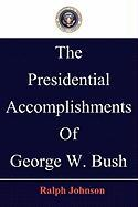 The Presidential Accomplishments of George W. Bush - Johnson, Ralph