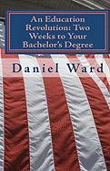 An Education Revolution: Two Weeks to Your Bachelor's Degree - Ward, Daniel