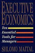 Executive Economics: Ten Tools for Business Decision Makers - Maital, Shlomo
