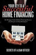 Your Key to a Successful Home Financing: The Mortgage Guide & Home Financing Resources Excellent for 1st Time Homebuyers! - Secrets of a. Loan Officer, Of A. Loan O