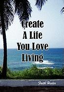 Create a Life You Love Living - Hester, Faith