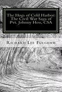 The Hogs of Cold Harbor: The Civil War Saga of Pvt. Johnny Hess, CSA - Fulgham, Richard Lee