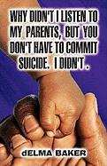 Why Didn't I Listen to My Parents, But You Don't Have to Commit Suicide. I Didn't. - Baker, Delma