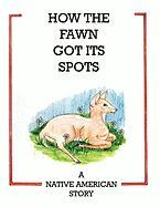 How the Fawn Got Its Spots: A Native American Story - Volpe, John P.
