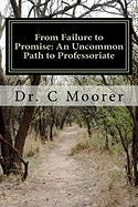 From Failure to Promise: An Uncommon Path to Professoriate - Moorer, Dr C.