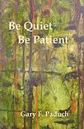Be Quiet - Be Patient - Paduch, Gary F.
