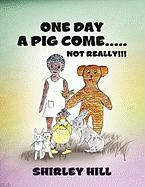 One Day a Pig Come ..... Not Really!!! - Hill, Shirley