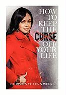 How to Keep the Curse Off Your Life - Weeks, Christina Glenn