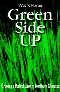 Green Side Up: Growing a Perfect Lawn in Northern Climates - Porter, Wes