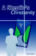 A Skeptic's Christianity - Holmes, Mark